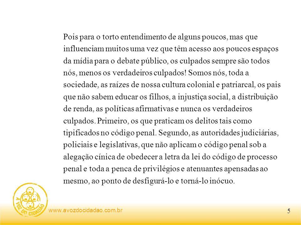 www.avozdocidadao.com.br Pois para o torto entendimento de alguns poucos, mas que influenciam muitos uma vez que têm acesso aos poucos espaços da mídia para o debate público, os culpados sempre são todos nós, menos os verdadeiros culpados.
