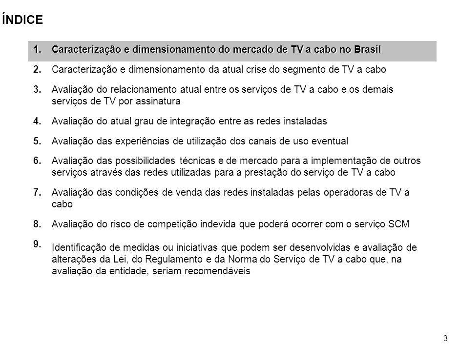2 ÍNDICE Caracterização e dimensionamento do mercado de TV a cabo no Brasil Caracterização e dimensionamento da atual crise do segmento de TV a cabo Avaliação do relacionamento atual entre os serviços de TV a cabo e os demais serviços de TV por assinatura Avaliação do atual grau de integração entre as redes instaladas Avaliação das experiências de utilização dos canais de uso eventual Avaliação das possibilidades técnicas e de mercado para a implementação de outros serviços através das redes utilizadas para a prestação do serviço de TV a cabo Avaliação das condições de venda das redes instaladas pelas operadoras de TV a cabo Avaliação do risco de competição indevida que poderá ocorrer com o serviço SCM Identificação de medidas ou iniciativas que podem ser desenvolvidas e avaliação de alterações da Lei, do Regulamento e da Norma do Serviço de TV a cabo que, na avaliação da entidade, seriam recomendáveis Caracterização e dimensionamento do mercado de TV a cabo no Brasil Caracterização e dimensionamento da atual crise do segmento de TV a cabo Avaliação do relacionamento atual entre os serviços de TV a cabo e os demais serviços de TV por assinatura Avaliação do atual grau de integração entre as redes instaladas Avaliação das experiências de utilização dos canais de uso eventual Avaliação das possibilidades técnicas e de mercado para a implementação de outros serviços através das redes utilizadas para a prestação do serviço de TV a cabo Avaliação das condições de venda das redes instaladas pelas operadoras de TV a cabo Avaliação do risco de competição indevida que poderá ocorrer com o serviço SCM Identificação de medidas ou iniciativas que podem ser desenvolvidas e avaliação de alterações da Lei, do Regulamento e da Norma do Serviço de TV a cabo que, na avaliação da entidade, seriam recomendáveis 1.