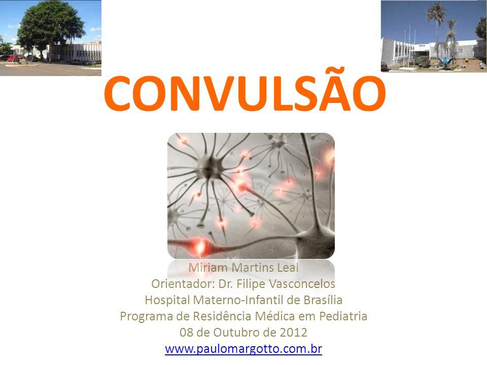 CONVULSÃO Miriam Martins Leal Orientador: Dr. Filipe Vasconcelos Hospital Materno-Infantil de Brasília Programa de Residência Médica em Pediatria 08 d