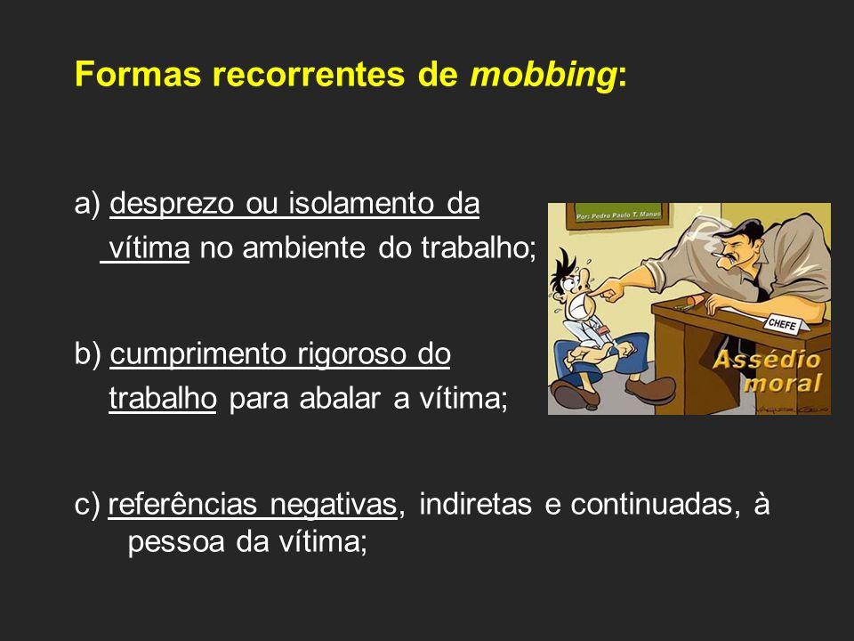 Formas recorrentes de mobbing: a) desprezo ou isolamento da vítima no ambiente do trabalho; b) cumprimento rigoroso do trabalho para abalar a vítima;