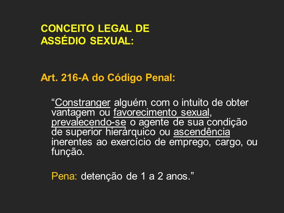CONCEITO LEGAL DE ASSÉDIO SEXUAL: Art. 216-A do Código Penal: Constranger alguém com o intuito de obter vantagem ou favorecimento sexual, prevalecendo