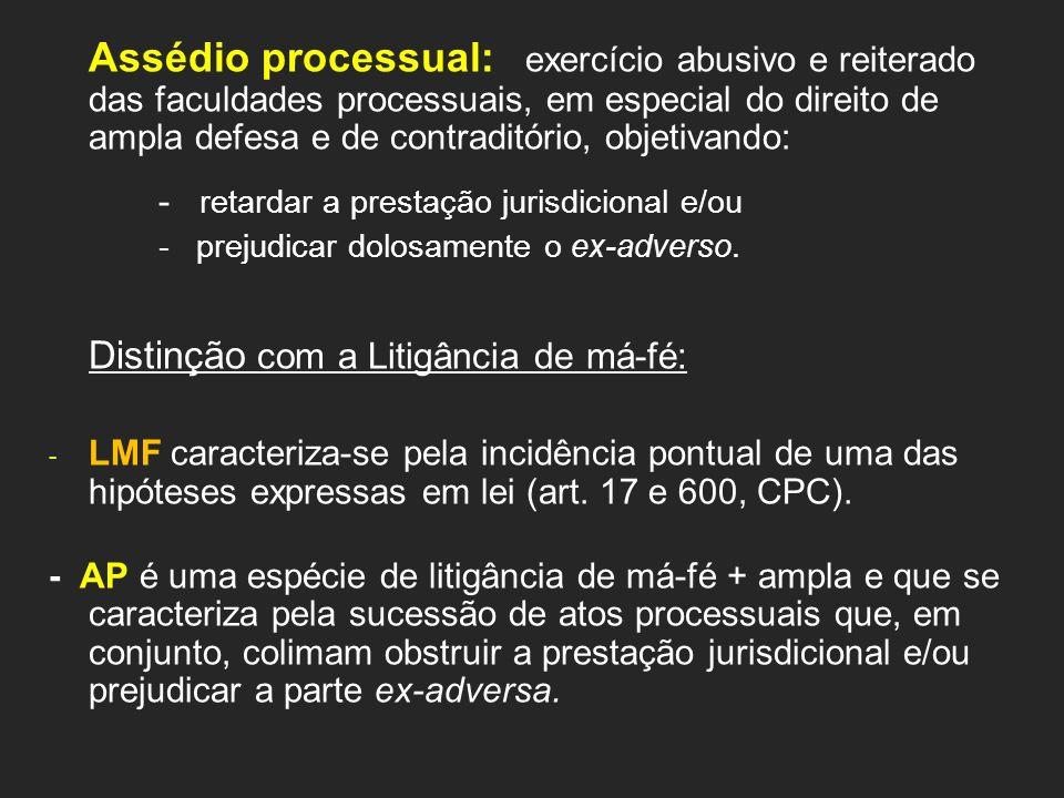 Assédio processual: exercício abusivo e reiterado das faculdades processuais, em especial do direito de ampla defesa e de contraditório, objetivando: