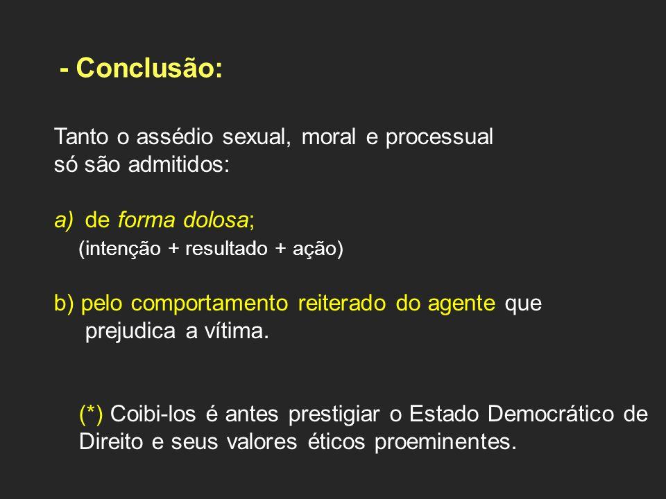 - Conclusão: Tanto o assédio sexual, moral e processual só são admitidos: a) de forma dolosa; (intenção + resultado + ação) b) pelo comportamento reit