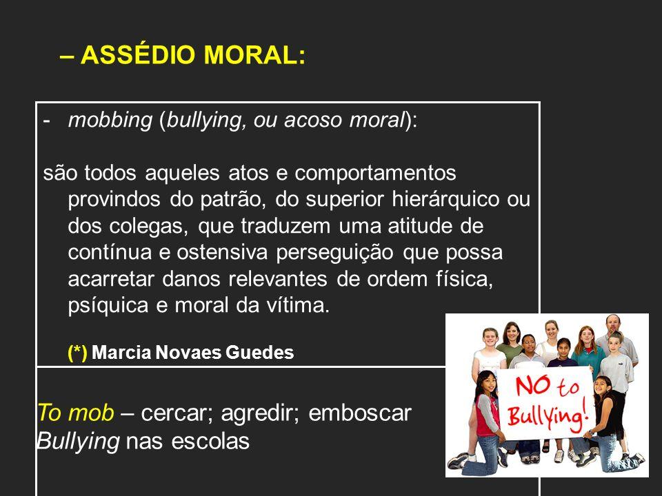 – ASSÉDIO MORAL: -mobbing (bullying, ou acoso moral): são todos aqueles atos e comportamentos provindos do patrão, do superior hierárquico ou dos cole