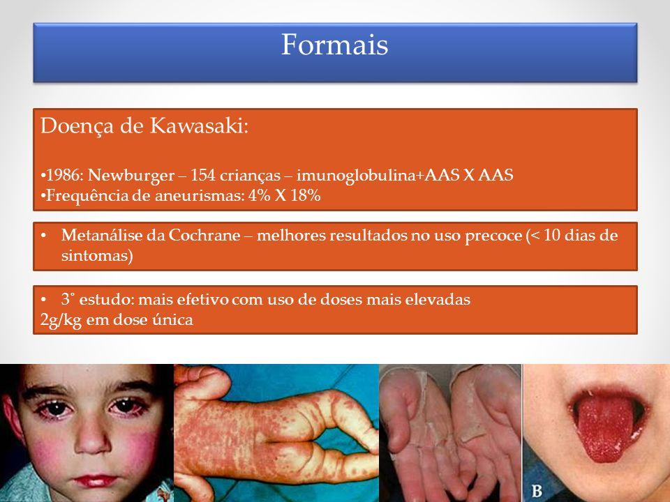 Formais Doença de Kawasaki: 1986: Newburger – 154 crianças – imunoglobulina+AAS X AAS Frequência de aneurismas: 4% X 18% Metanálise da Cochrane – melh