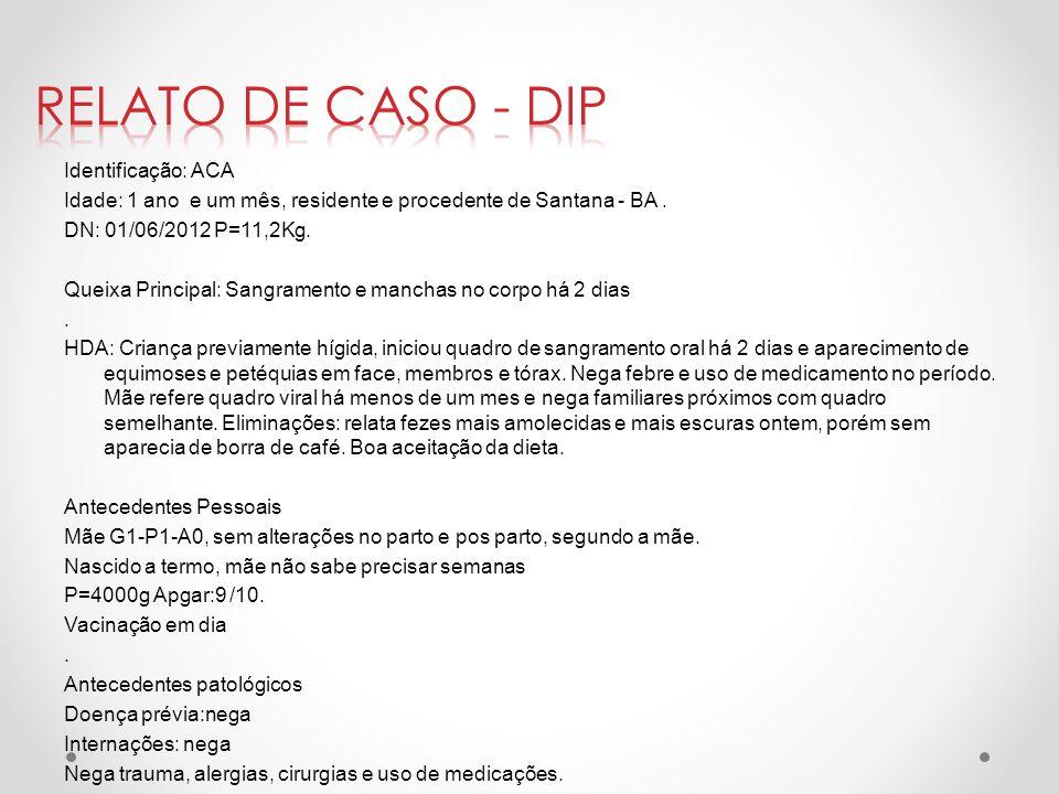 Identificação: ACA Idade: 1 ano e um mês, residente e procedente de Santana - BA. DN: 01/06/2012 P=11,2Kg. Queixa Principal: Sangramento e manchas no