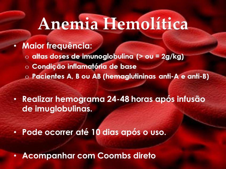 Anemia Hemolítica Maior frequência: o altas doses de imunoglobulina (> ou = 2g/kg) o Condição inflamatória de base o Pacientes A, B ou AB (hemaglutini