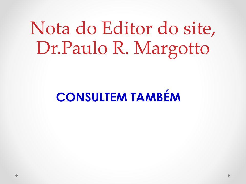 Nota do Editor do site, Dr.Paulo R. Margotto CONSULTEM TAMBÉM