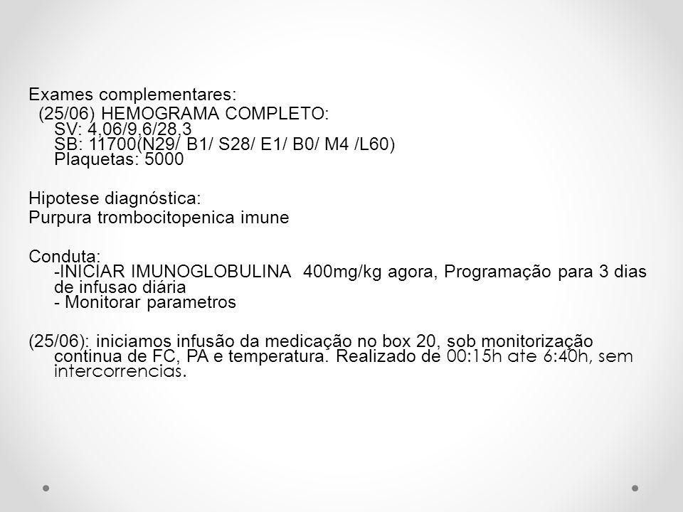Exames complementares: (25/06) HEMOGRAMA COMPLETO: SV: 4,06/9,6/28,3 SB: 11700(N29/ B1/ S28/ E1/ B0/ M4 /L60) Plaquetas: 5000 Hipotese diagnóstica: Pu
