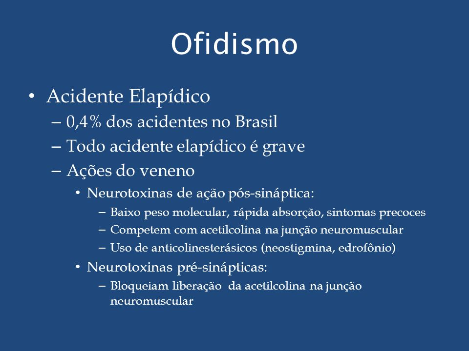 Ofidismo Acidente Elapídico – 0,4% dos acidentes no Brasil – Todo acidente elapídico é grave – Ações do veneno Neurotoxinas de ação pós-sináptica: – B
