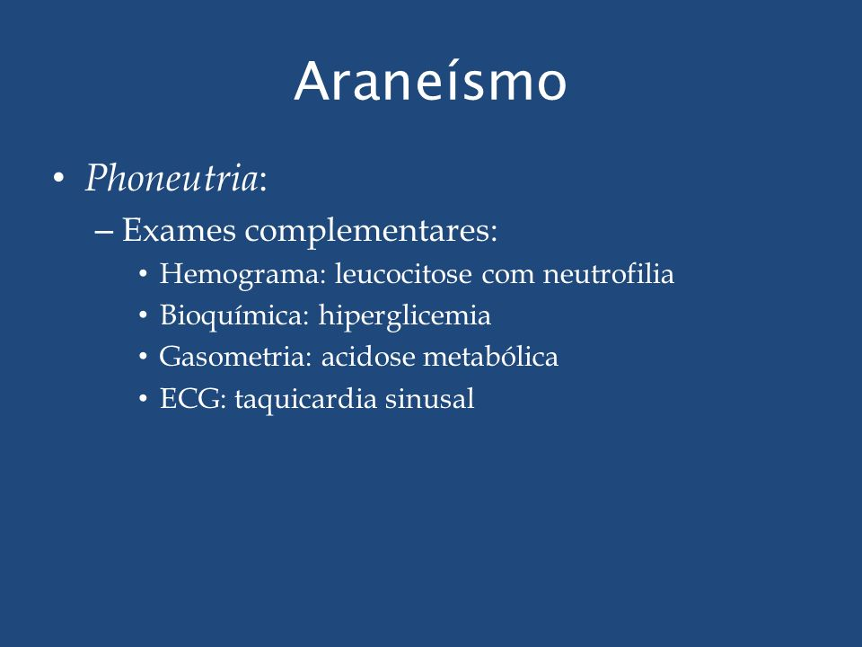 Araneísmo Phoneutria : – Exames complementares: Hemograma: leucocitose com neutrofilia Bioquímica: hiperglicemia Gasometria: acidose metabólica ECG: t