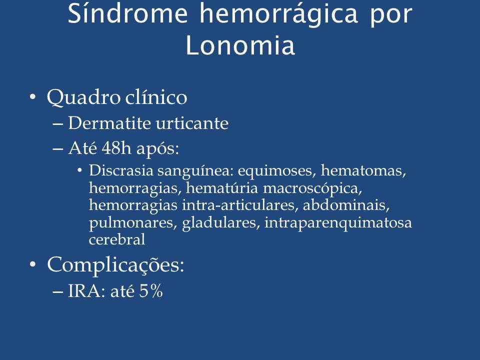 Síndrome hemorrágica por Lonomia Quadro clínico – Dermatite urticante – Até 48h após: Discrasia sanguínea: equimoses, hematomas, hemorragias, hematúri