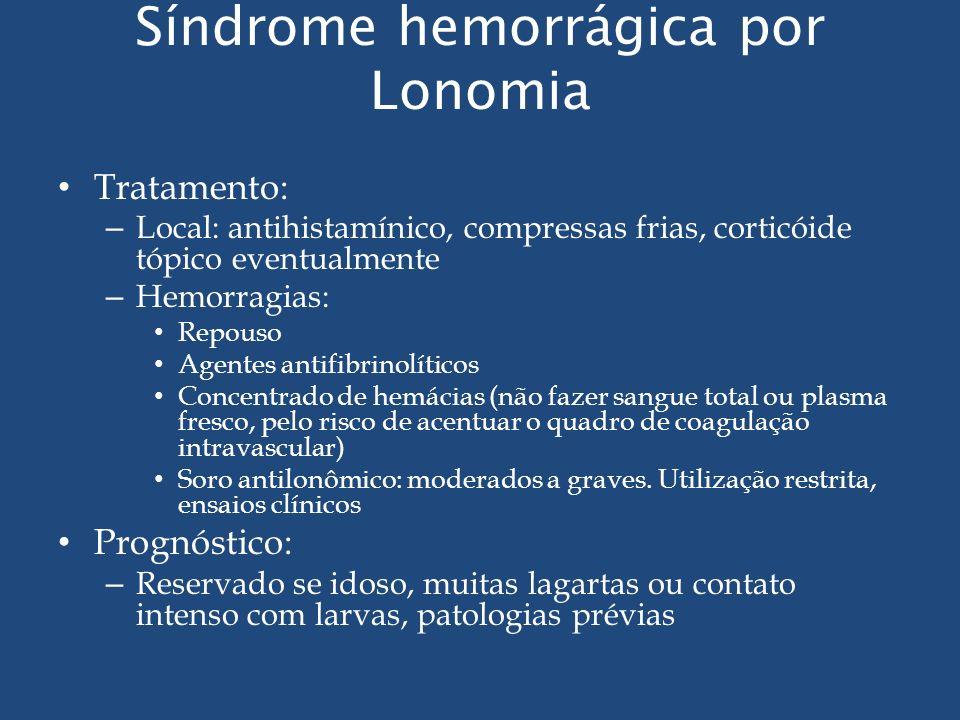 Síndrome hemorrágica por Lonomia Tratamento: – Local: antihistamínico, compressas frias, corticóide tópico eventualmente – Hemorragias: Repouso Agente