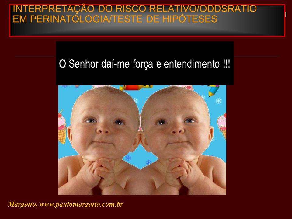 INTERPRETAÇÃO DO RISCO RELATIVO/ODDSRATIO EM PERINATOLOGIA/TESTE DE HIPÓTESES Margotto, www.paulomargotto.com.br O Senhor daí-me força e entendimento