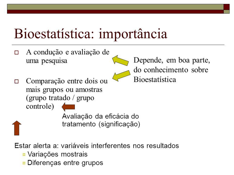 Bioestatística: importância A condução e avaliação de uma pesquisa Comparação entre dois ou mais grupos ou amostras (grupo tratado / grupo controle) D