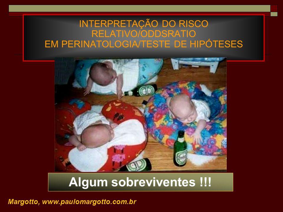 INTERPRETAÇÃO DO RISCO RELATIVO/ODDSRATIO EM PERINATOLOGIA/TESTE DE HIPÓTESES Margotto, www.paulomargotto.com.br Algum sobreviventes !!!