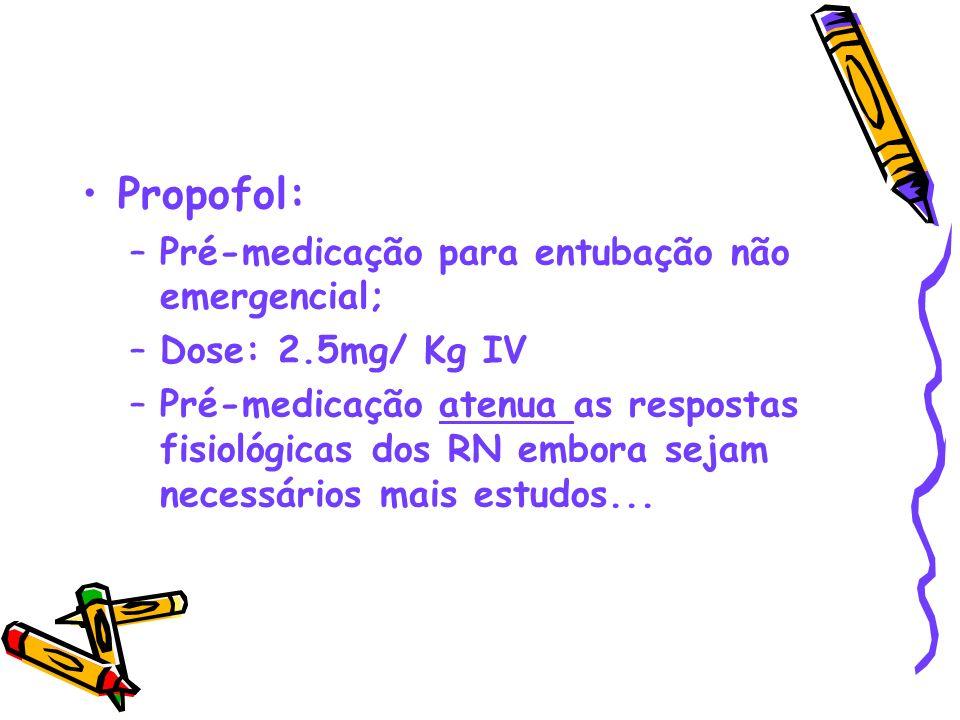 Propofol: –Pré-medicação para entubação não emergencial; –Dose: 2.5mg/ Kg IV –Pré-medicação atenua as respostas fisiológicas dos RN embora sejam neces
