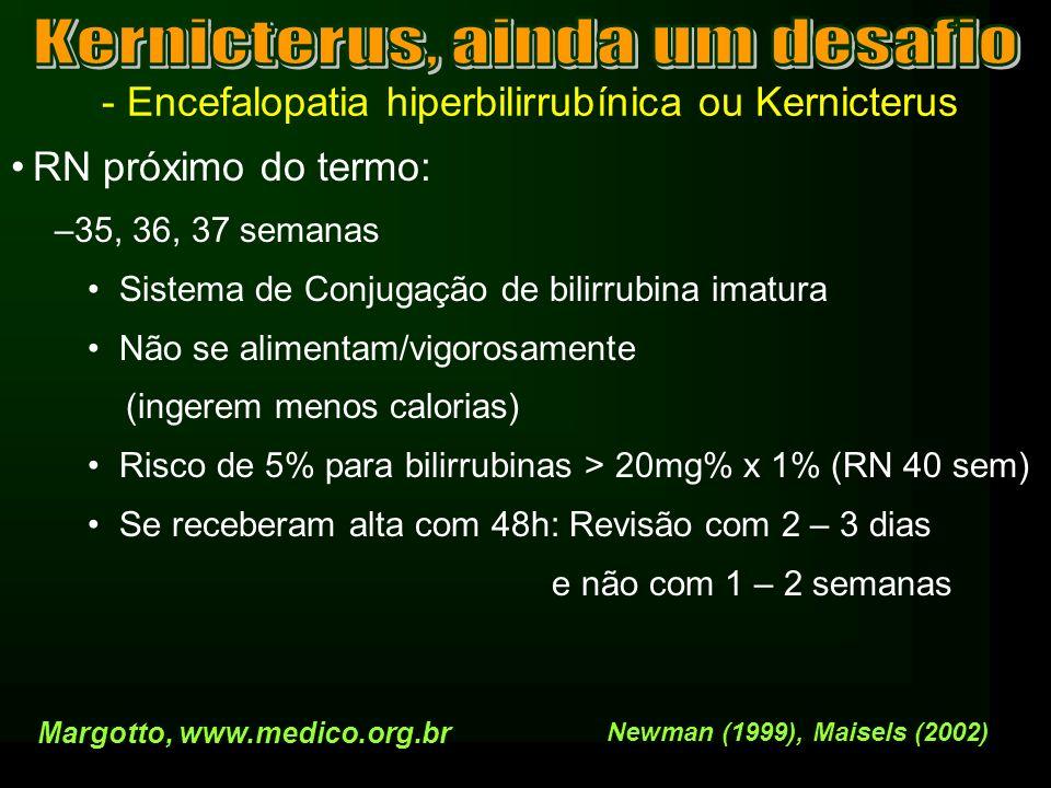- Encefalopatia hiperbilirrubínica ou Kernicterus RN próximo do termo: –35, 36, 37 semanas Sistema de Conjugação de bilirrubina imatura Não se aliment
