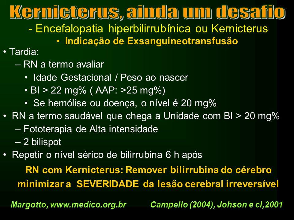 - Encefalopatia hiperbilirrubínica ou Kernicterus Indicação de Exsanguineotransfusão Tardia: – RN a termo avaliar Idade Gestacional / Peso ao nascer B