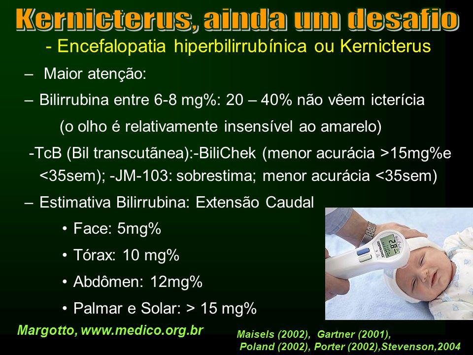 - Encefalopatia hiperbilirrubínica ou Kernicterus Indicação de Exsanguineotransfusão Muito precoce até 12h: – Hg < 12,5g%- Htc < 40% – CD +- Bil indireta > 5 mg% (cordão) – Bil Indireta > 0,5 mg%/h Hidrópico: ET parcial com conc hemácias (Htc = 65%) ( estabilização: VM (parâmetros mais elevados);drogas vasoativas) ET com 1 volemia com sangue total mais tarde ICC ; não hipovolêmicos Não utilizamos albumina antes da ET o transitório da bilirrubina pode risco de Kernicterus Margotto, www.medico.org.brCampello (2004), Resende (2004)