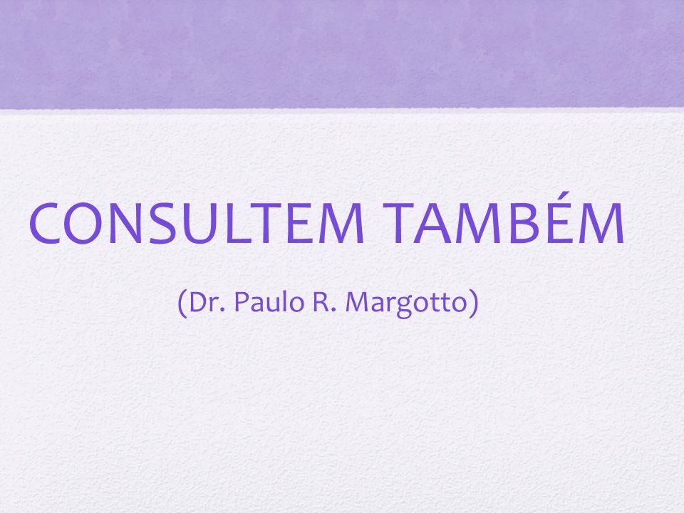 CONSULTEM TAMBÉM (Dr. Paulo R. Margotto)