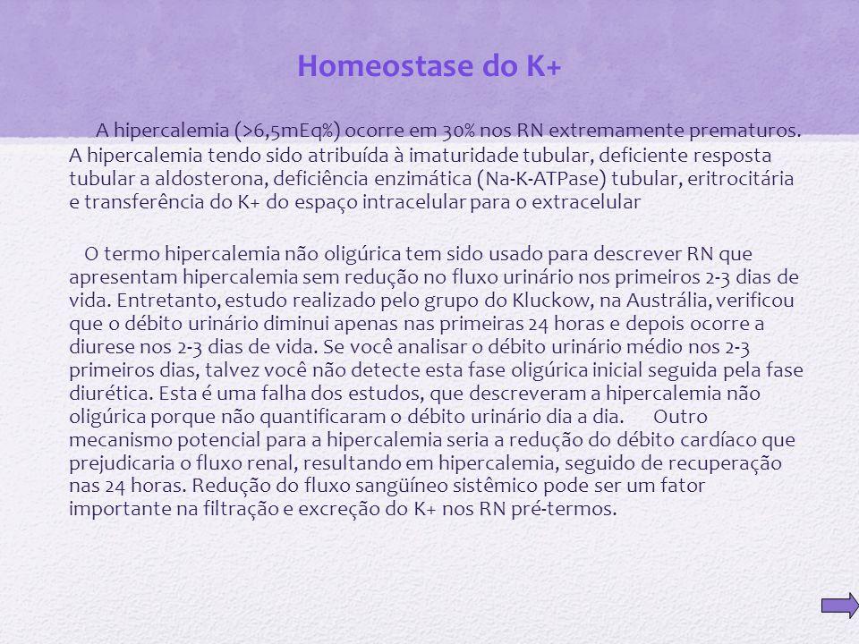 Homeostase do K+ A hipercalemia (>6,5mEq%) ocorre em 30% nos RN extremamente prematuros. A hipercalemia tendo sido atribuída à imaturidade tubular, de