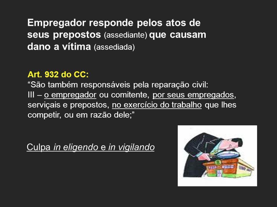 Empregador responde pelos atos de seus prepostos (assediante) que causam dano a vítima (assediada) Art. 932 do CC: São também responsáveis pela repara