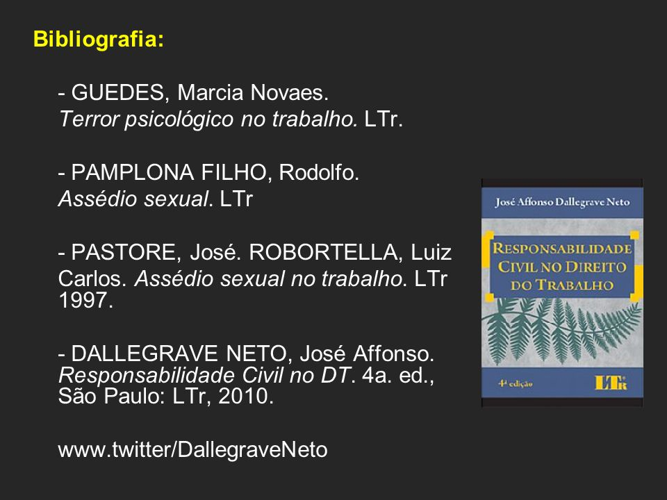 Bibliografia: - GUEDES, Marcia Novaes. Terror psicológico no trabalho. LTr. - PAMPLONA FILHO, Rodolfo. Assédio sexual. LTr - PASTORE, José. ROBORTELLA