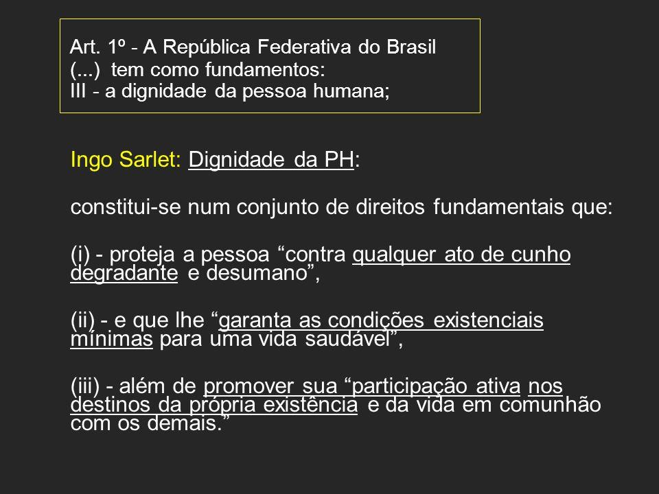 Art. 1º - A República Federativa do Brasil (...) tem como fundamentos: III - a dignidade da pessoa humana; Ingo Sarlet: Dignidade da PH: constitui-se