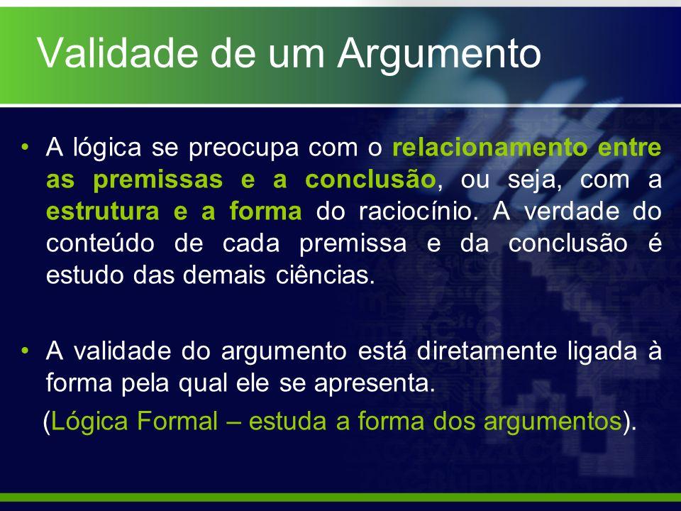 Validade de um Argumento A lógica se preocupa com o relacionamento entre as premissas e a conclusão, ou seja, com a estrutura e a forma do raciocínio.