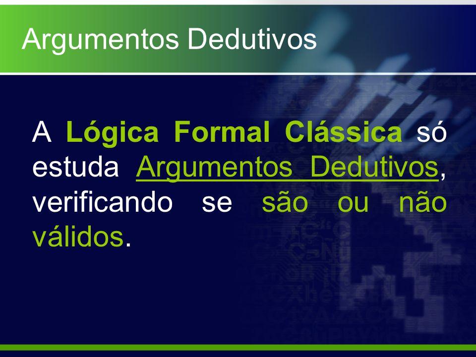 A Lógica Formal Clássica só estuda Argumentos Dedutivos, verificando se são ou não válidos. Argumentos Dedutivos