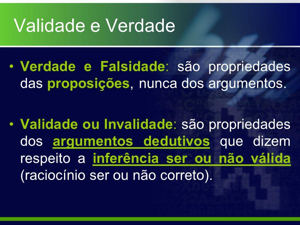 Validade e Verdade Verdade e Falsidade: são propriedades das proposições, nunca dos argumentos. Validade ou Invalidade: são propriedades dos argumento
