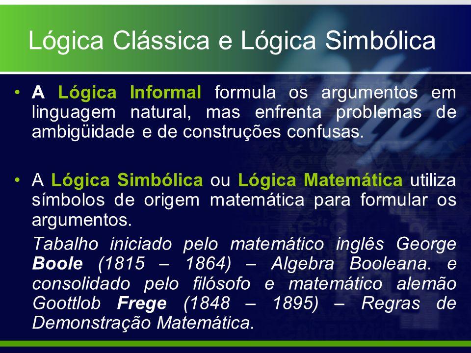 Lógica Clássica e Lógica Simbólica A Lógica Informal formula os argumentos em linguagem natural, mas enfrenta problemas de ambigüidade e de construçõe