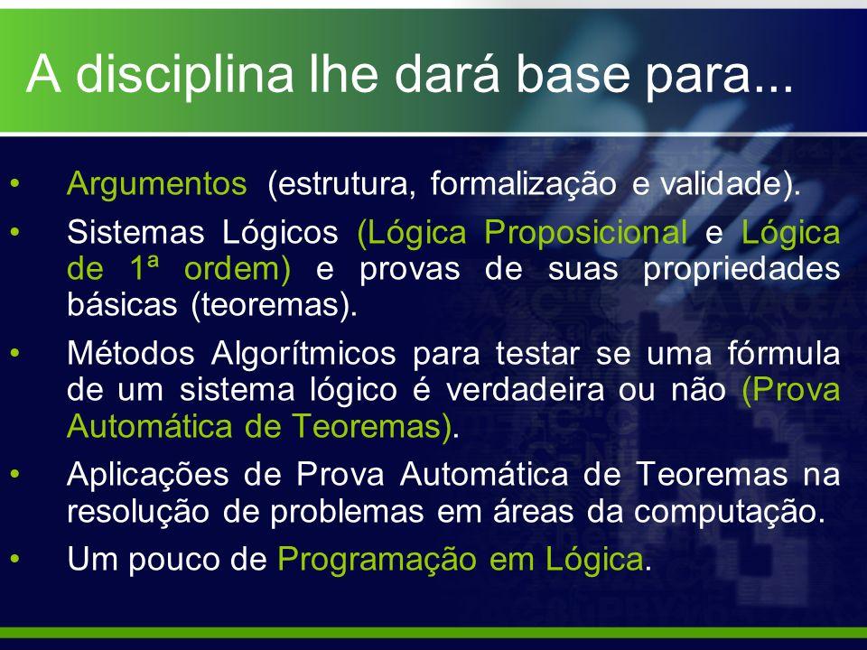 A disciplina lhe dará base para... Argumentos (estrutura, formalização e validade). Sistemas Lógicos (Lógica Proposicional e Lógica de 1ª ordem) e pro