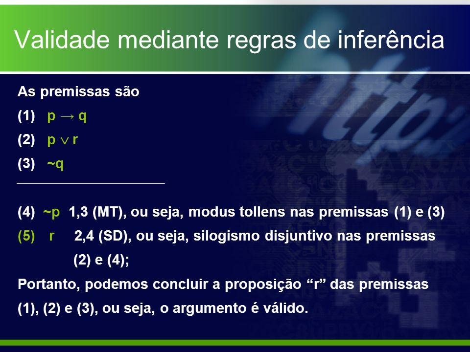 Validade mediante regras de inferência As premissas são (1) p q (2) p r (3) ~q (4) ~p 1,3 (MT), ou seja, modus tollens nas premissas (1) e (3) (5)r 2,