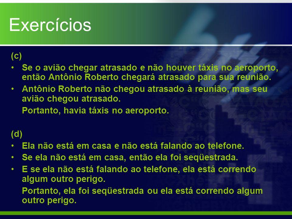 Exercícios (c) Se o avião chegar atrasado e não houver táxis no aeroporto, então Antônio Roberto chegará atrasado para sua reunião. Antônio Roberto nã