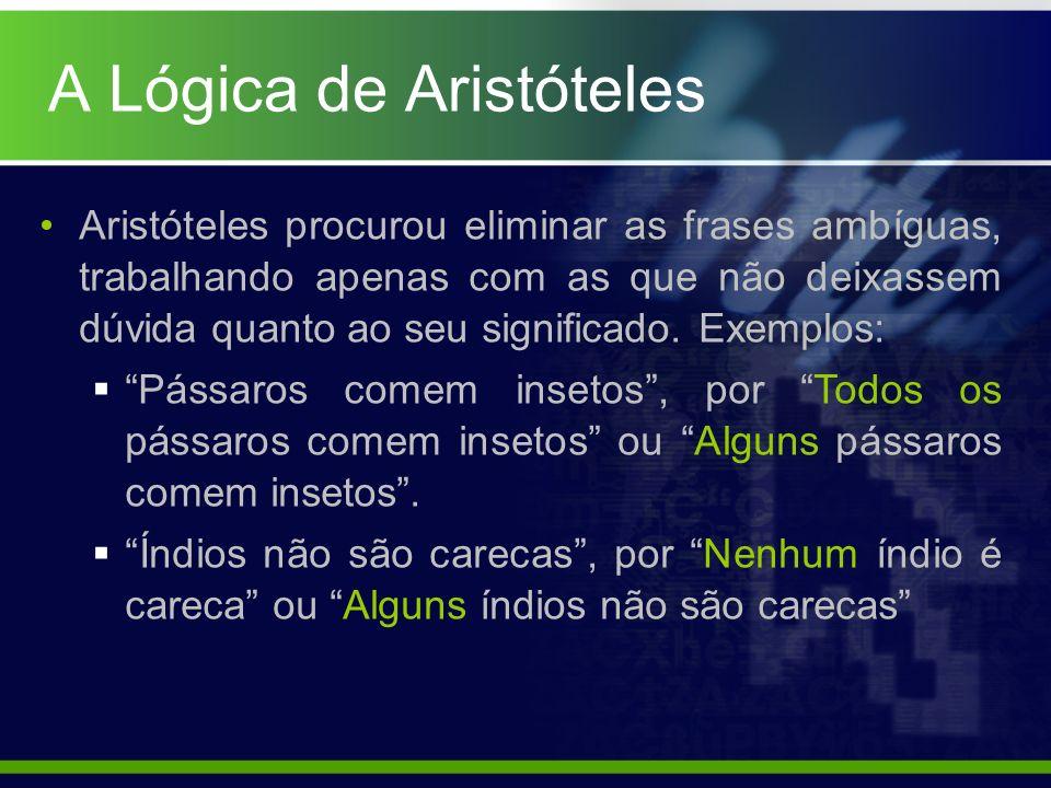 A Lógica de Aristóteles Aristóteles procurou eliminar as frases ambíguas, trabalhando apenas com as que não deixassem dúvida quanto ao seu significado