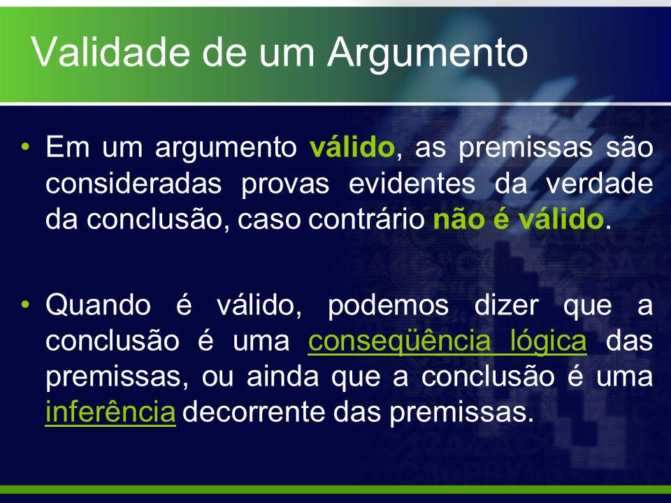 Validade de um Argumento Em um argumento válido, as premissas são consideradas provas evidentes da verdade da conclusão, caso contrário não é válido.