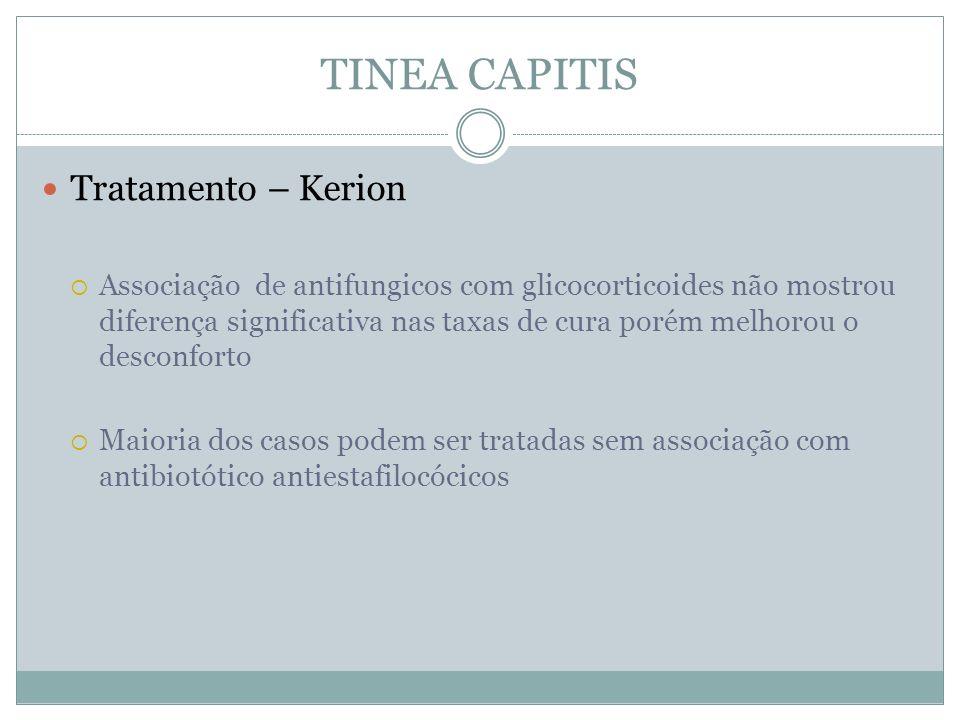 TINEA CAPITIS Tratamento – Kerion Associação de antifungicos com glicocorticoides não mostrou diferença significativa nas taxas de cura porém melhorou