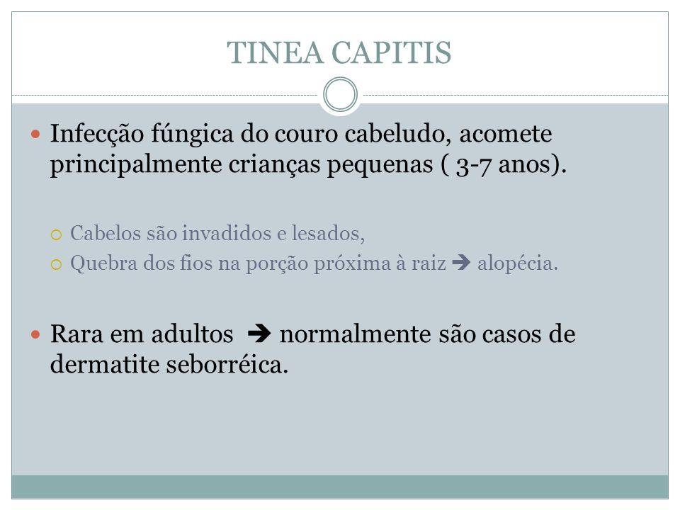 TINEA CAPITIS Infecção fúngica do couro cabeludo, acomete principalmente crianças pequenas ( 3-7 anos). Cabelos são invadidos e lesados, Quebra dos fi