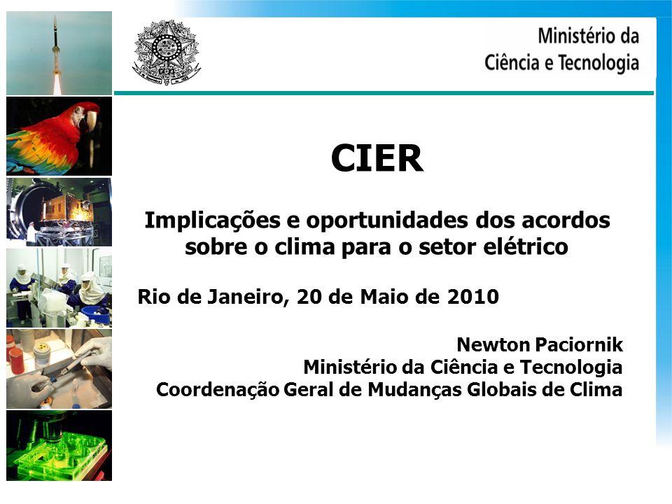 CIER Implicações e oportunidades dos acordos sobre o clima para o setor elétrico Rio de Janeiro, 20 de Maio de 2010 Newton Paciornik Ministério da Ciência e Tecnologia Coordenação Geral de Mudanças Globais de Clima