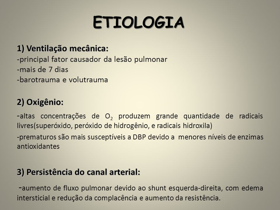 ETIOLOGIA 1) Ventilação mecânica: -principal fator causador da lesão pulmonar -mais de 7 dias -barotrauma e volutrauma 2) Oxigênio: - altas concentraç