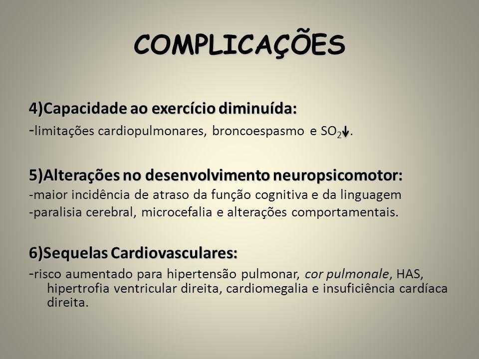 COMPLICAÇÕES 4)Capacidade ao exercício diminuída: - limitações cardiopulmonares, broncoespasmo e SO 2. 5)Alterações no desenvolvimento neuropsicomotor