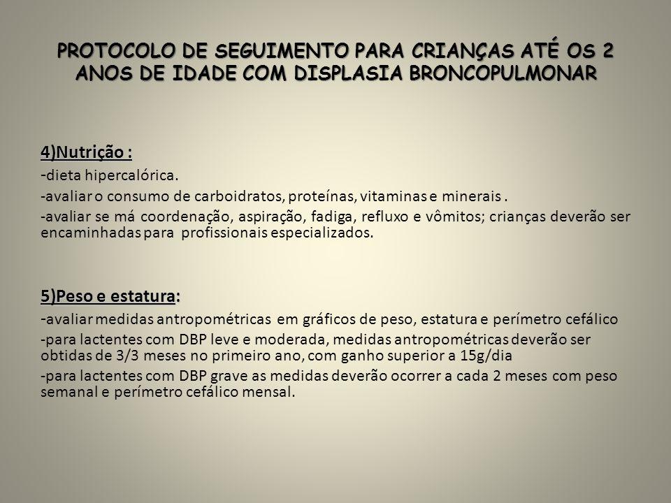 PROTOCOLO DE SEGUIMENTO PARA CRIANÇAS ATÉ OS 2 ANOS DE IDADE COM DISPLASIA BRONCOPULMONAR 4)Nutrição : - dieta hipercalórica. -avaliar o consumo de ca
