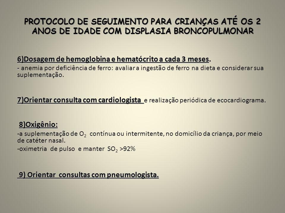 PROTOCOLO DE SEGUIMENTO PARA CRIANÇAS ATÉ OS 2 ANOS DE IDADE COM DISPLASIA BRONCOPULMONAR 6)Dosagem de hemoglobina e hematócrito a cada 3 meses. - - a