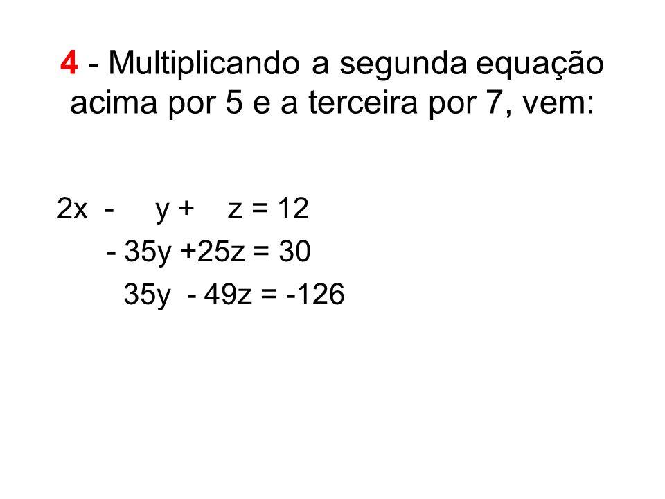 4 - Multiplicando a segunda equação acima por 5 e a terceira por 7, vem: 2x -. y + z = 12...- 35y +25z =.30.....35y - 49z = -126