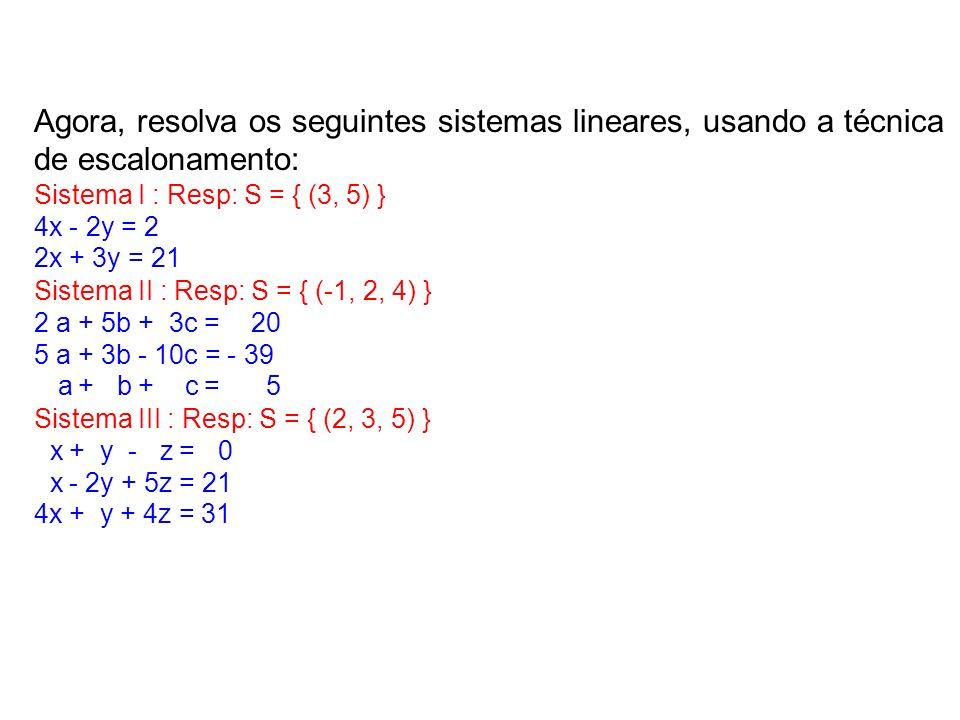 Agora, resolva os seguintes sistemas lineares, usando a técnica de escalonamento: Sistema I : Resp: S = { (3, 5) } 4x - 2y = 2 2x + 3y = 21 Sistema II