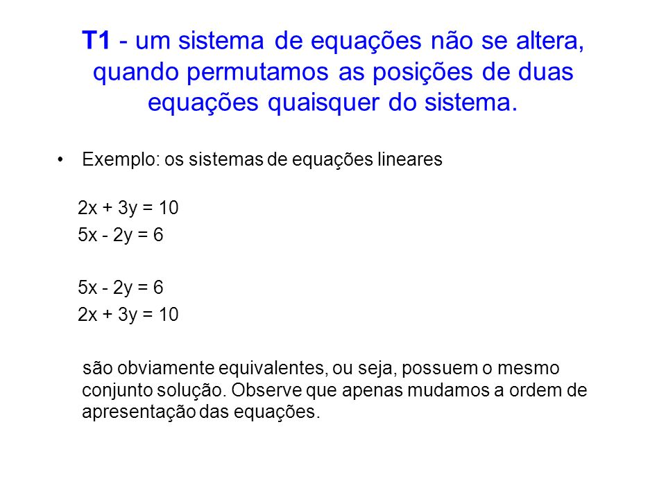 T1 - um sistema de equações não se altera, quando permutamos as posições de duas equações quaisquer do sistema. Exemplo: os sistemas de equações linea