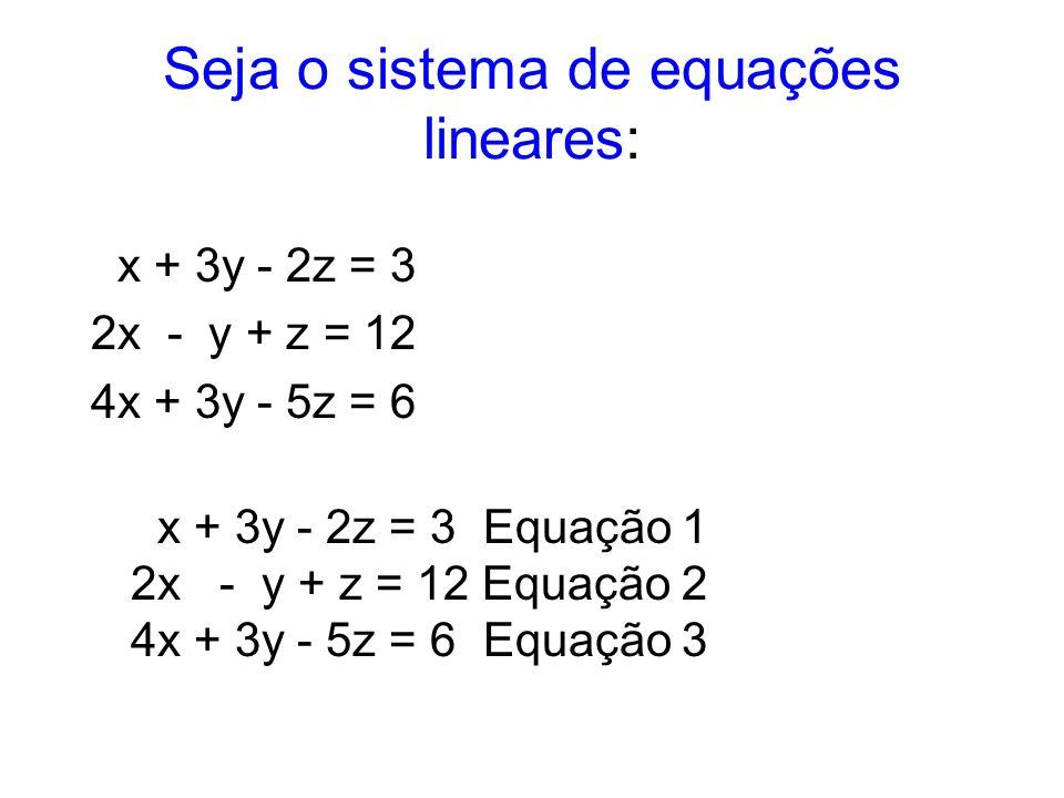Seja o sistema de equações lineares: x + 3y - 2z = 3 2x - y + z = 12 4x + 3y - 5z = 6. x + 3y - 2z = 3.Equação 1 2x. -.y + z = 12 Equação 2 4x + 3y -