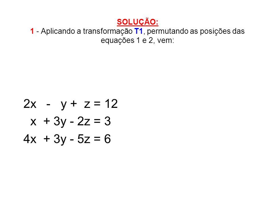 SOLUÇÃO: 1 - Aplicando a transformação T1, permutando as posições das equações 1 e 2, vem: 2x - y + z = 12 x + 3y - 2z = 3 4x + 3y - 5z = 6